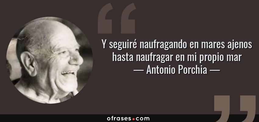 Frases de Antonio Porchia - Y seguiré naufragando en mares ajenos hasta naufragar en mi propio mar