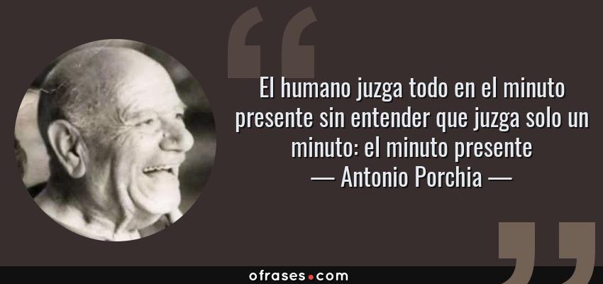 Frases de Antonio Porchia - El humano juzga todo en el minuto presente sin entender que juzga solo un minuto: el minuto presente