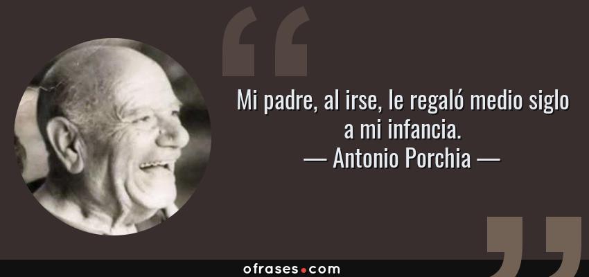 Frases de Antonio Porchia - Mi padre, al irse, le regaló medio siglo a mi infancia.