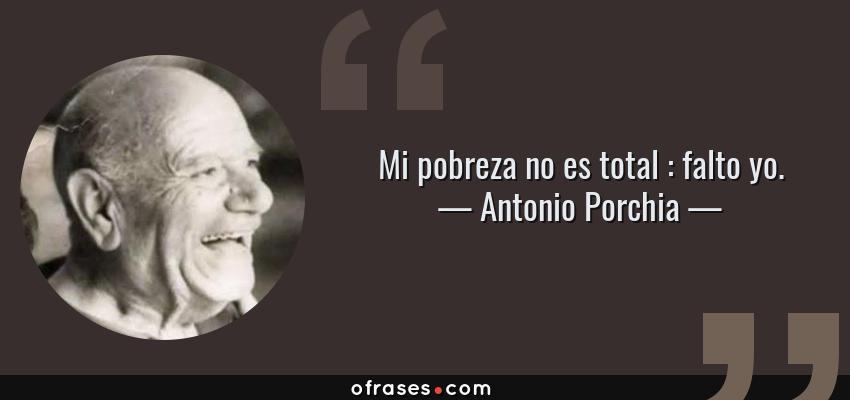 Frases de Antonio Porchia - Mi pobreza no es total : falto yo.