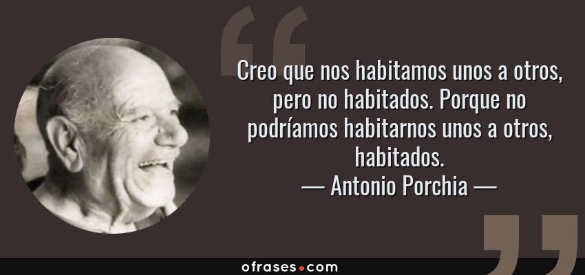 Frases de Antonio Porchia - Creo que nos habitamos unos a otros, pero no habitados. Porque no podríamos habitarnos unos a otros, habitados.
