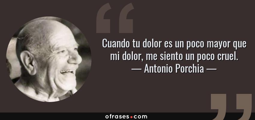 Frases de Antonio Porchia - Cuando tu dolor es un poco mayor que mi dolor, me siento un poco cruel.
