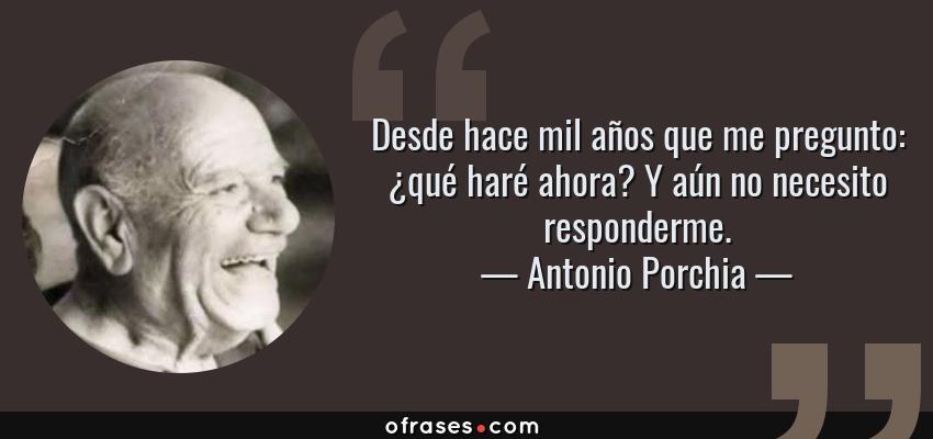 Frases de Antonio Porchia - Desde hace mil años que me pregunto: ¿qué haré ahora? Y aún no necesito responderme.