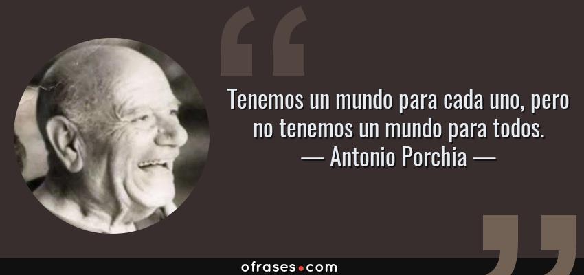 Frases de Antonio Porchia - Tenemos un mundo para cada uno, pero no tenemos un mundo para todos.