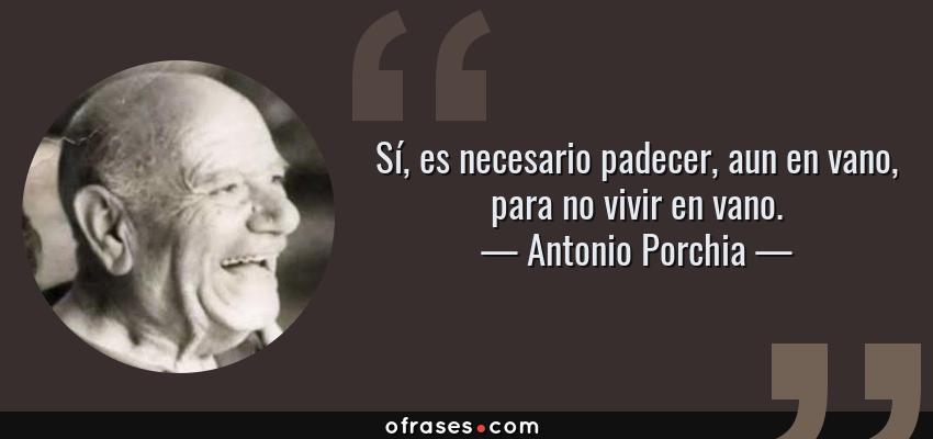 Frases de Antonio Porchia - Sí, es necesario padecer, aun en vano, para no vivir en vano.