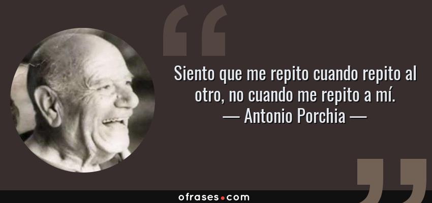 Frases de Antonio Porchia - Siento que me repito cuando repito al otro, no cuando me repito a mí.