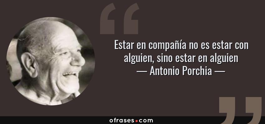 Frases de Antonio Porchia - Estar en compañía no es estar con alguien, sino estar en alguien