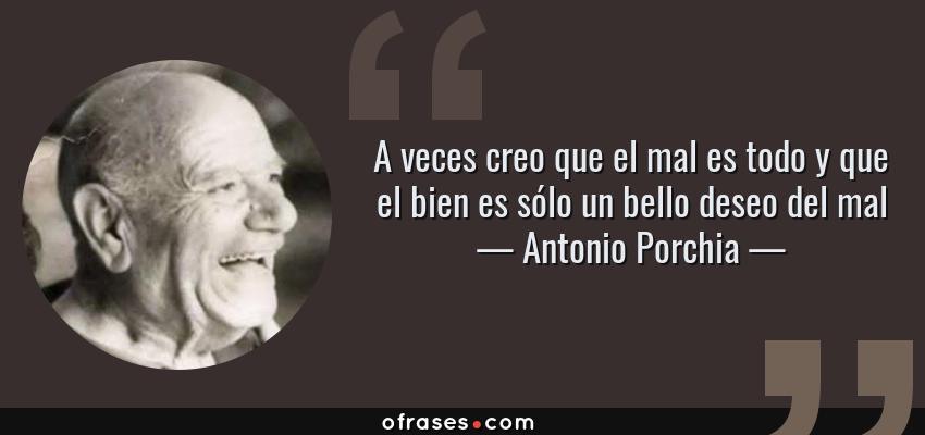 Frases de Antonio Porchia - A veces creo que el mal es todo y que el bien es sólo un bello deseo del mal
