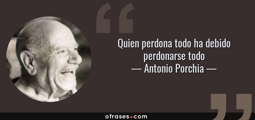 Frases de Antonio Porchia - Quien perdona todo ha debido perdonarse todo