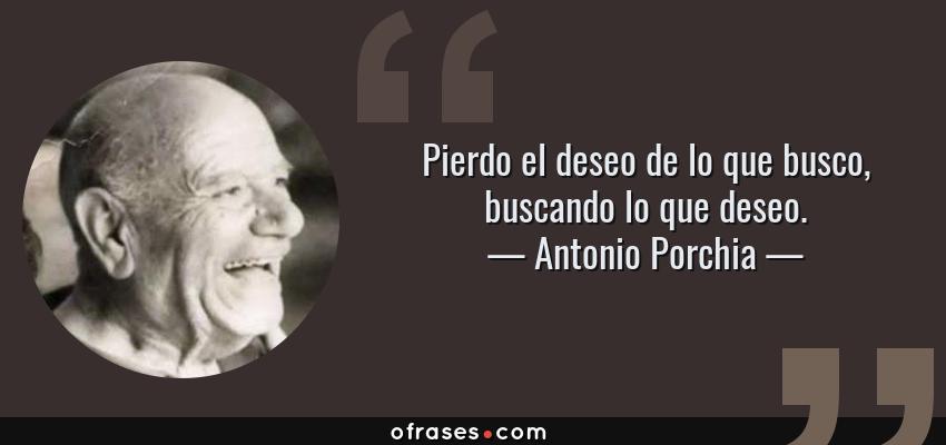 Frases de Antonio Porchia - Pierdo el deseo de lo que busco, buscando lo que deseo.
