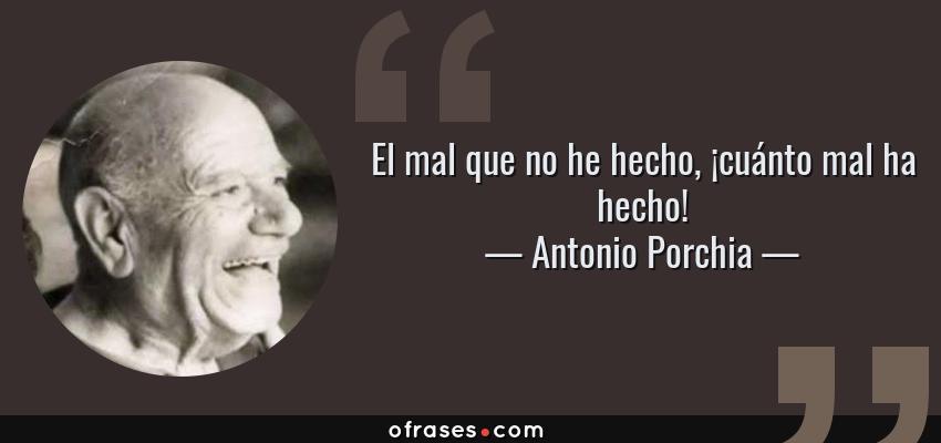 Frases de Antonio Porchia - El mal que no he hecho, ¡cuánto mal ha hecho!