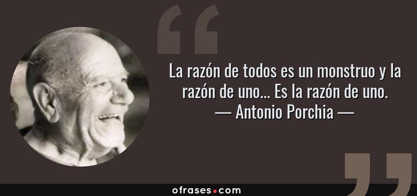 Frases de Antonio Porchia - La razón de todos es un monstruo y la razón de uno... Es la razón de uno.