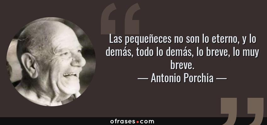 Frases de Antonio Porchia - Las pequeñeces no son lo eterno, y lo demás, todo lo demás, lo breve, lo muy breve.