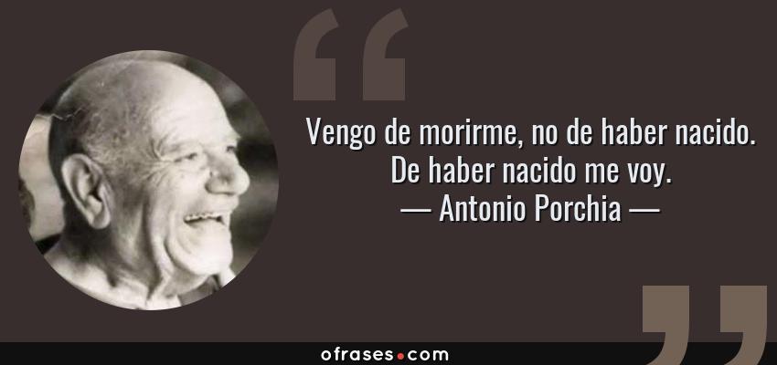 Frases de Antonio Porchia - Vengo de morirme, no de haber nacido. De haber nacido me voy.