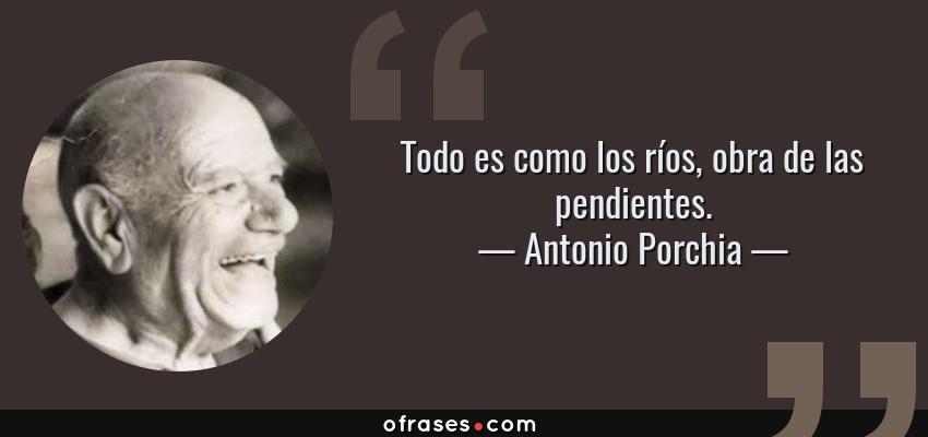 Frases de Antonio Porchia - Todo es como los ríos, obra de las pendientes.