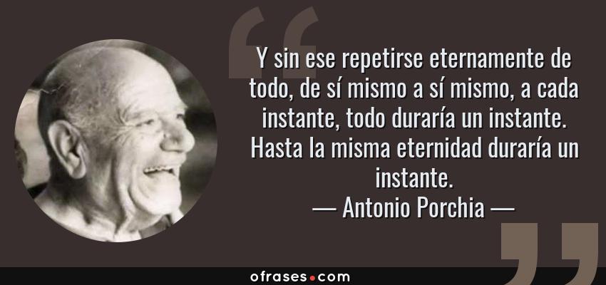 Frases de Antonio Porchia - Y sin ese repetirse eternamente de todo, de sí mismo a sí mismo, a cada instante, todo duraría un instante. Hasta la misma eternidad duraría un instante.