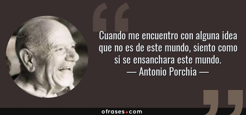 Frases de Antonio Porchia - Cuando me encuentro con alguna idea que no es de este mundo, siento como si se ensanchara este mundo.