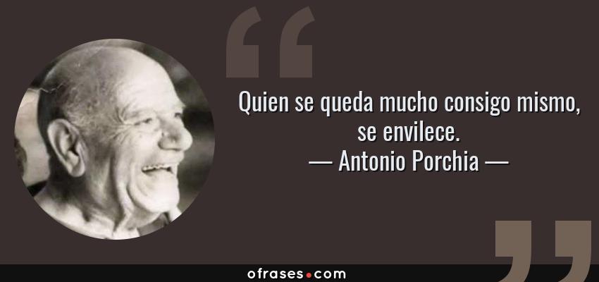 Frases de Antonio Porchia - Quien se queda mucho consigo mismo, se envilece.