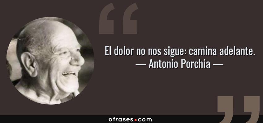 Frases de Antonio Porchia - El dolor no nos sigue: camina adelante.