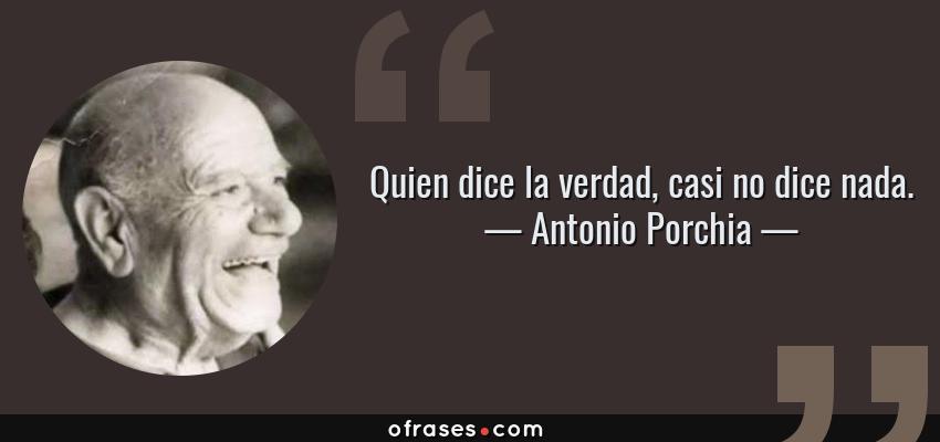 Frases de Antonio Porchia - Quien dice la verdad, casi no dice nada.