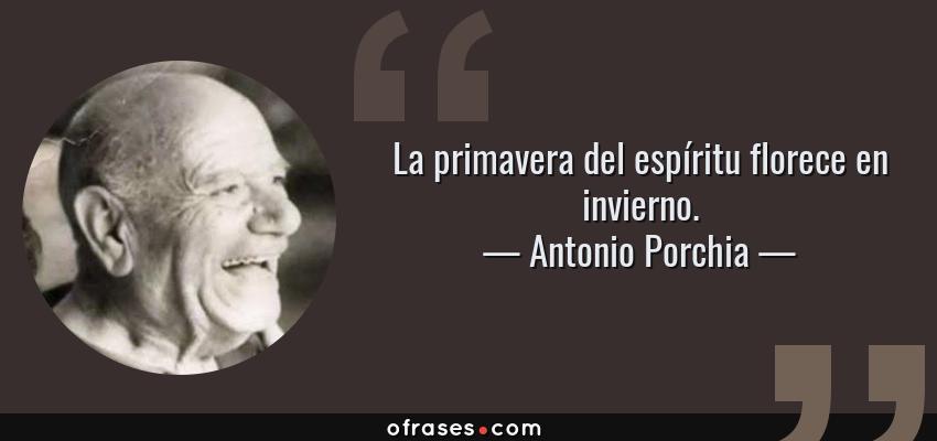 Frases de Antonio Porchia - La primavera del espíritu florece en invierno.