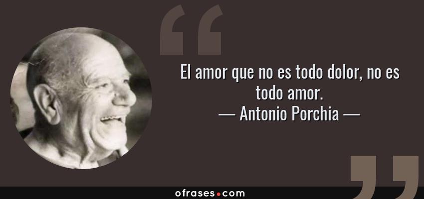 Frases de Antonio Porchia - El amor que no es todo dolor, no es todo amor.