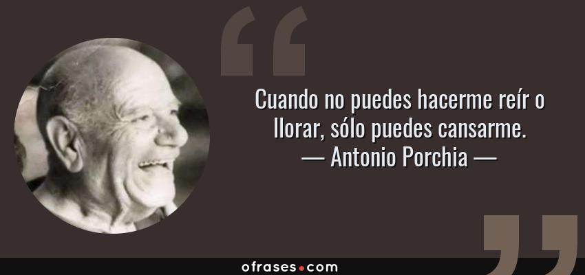 Frases de Antonio Porchia - Cuando no puedes hacerme reír o llorar, sólo puedes cansarme.