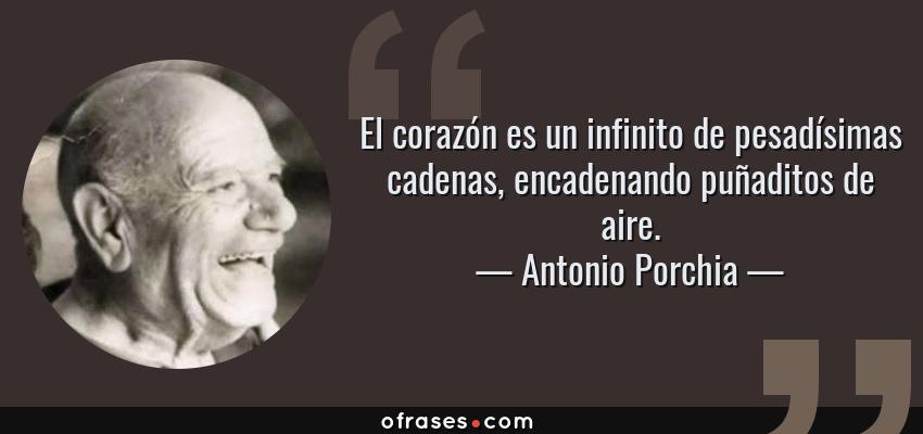 Frases de Antonio Porchia - El corazón es un infinito de pesadísimas cadenas, encadenando puñaditos de aire.