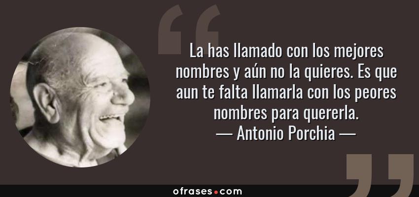 Frases de Antonio Porchia - La has llamado con los mejores nombres y aún no la quieres. Es que aun te falta llamarla con los peores nombres para quererla.