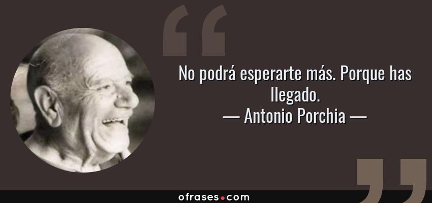 Frases de Antonio Porchia - No podrá esperarte más. Porque has llegado.
