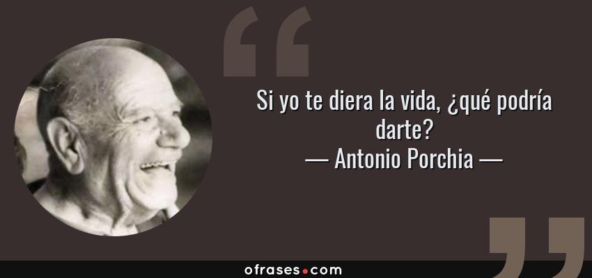 Frases de Antonio Porchia - Si yo te diera la vida, ¿qué podría darte?