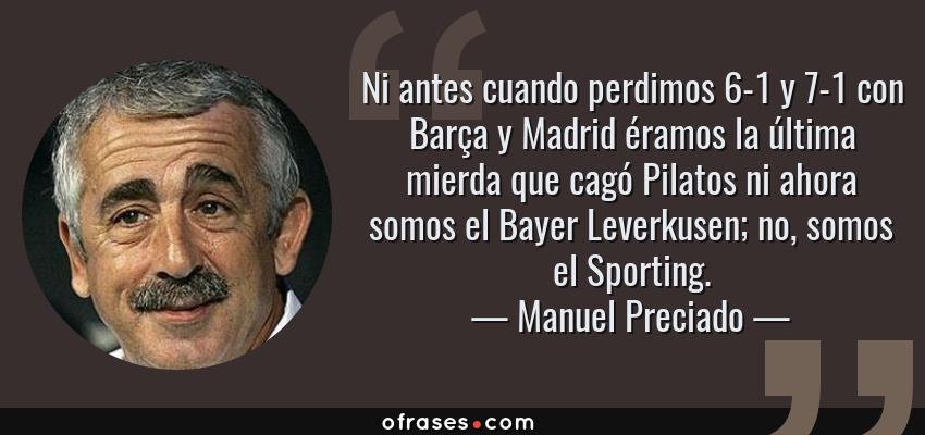 Frases de Manuel Preciado - Ni antes cuando perdimos 6-1 y 7-1 con Barça y Madrid éramos la última mierda que cagó Pilatos ni ahora somos el Bayer Leverkusen; no, somos el Sporting.