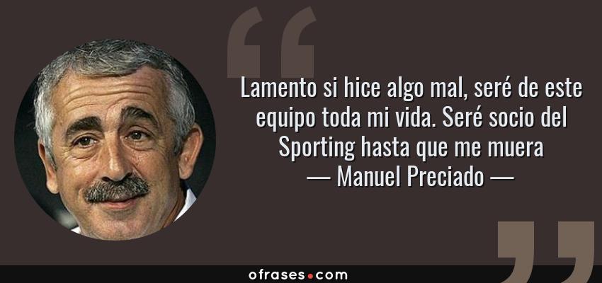 Frases de Manuel Preciado - Lamento si hice algo mal, seré de este equipo toda mi vida. Seré socio del Sporting hasta que me muera