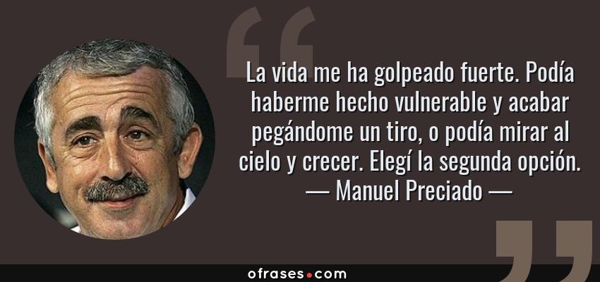 Frases de Manuel Preciado - La vida me ha golpeado fuerte. Podía haberme hecho vulnerable y acabar pegándome un tiro, o podía mirar al cielo y crecer. Elegí la segunda opción.