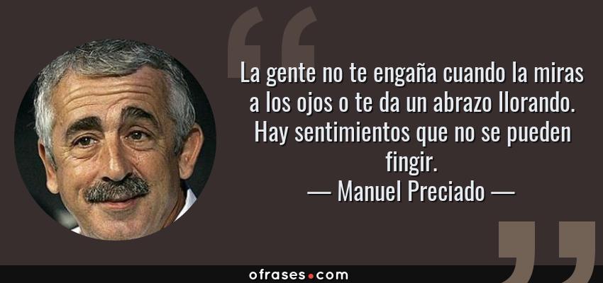 Frases de Manuel Preciado - La gente no te engaña cuando la miras a los ojos o te da un abrazo llorando. Hay sentimientos que no se pueden fingir.