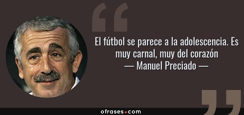 Frases de Manuel Preciado - El fútbol se parece a la adolescencia. Es muy carnal, muy del corazón