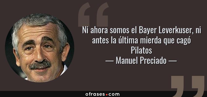 Frases de Manuel Preciado - Ni ahora somos el Bayer Leverkuser, ni antes la última mierda que cagó Pilatos
