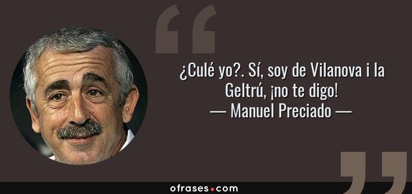 Frases de Manuel Preciado - ¿Culé yo?. Sí, soy de Vilanova i la Geltrú, ¡no te digo!