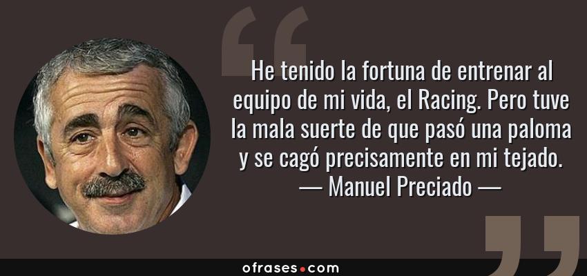 Frases de Manuel Preciado - He tenido la fortuna de entrenar al equipo de mi vida, el Racing. Pero tuve la mala suerte de que pasó una paloma y se cagó precisamente en mi tejado.