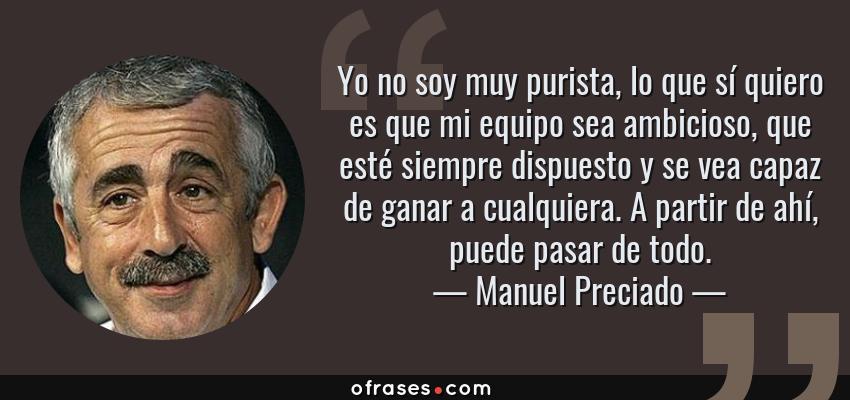 Frases de Manuel Preciado - Yo no soy muy purista, lo que sí quiero es que mi equipo sea ambicioso, que esté siempre dispuesto y se vea capaz de ganar a cualquiera. A partir de ahí, puede pasar de todo.