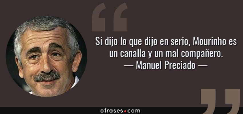 Frases de Manuel Preciado - Si dijo lo que dijo en serio, Mourinho es un canalla y un mal compañero.
