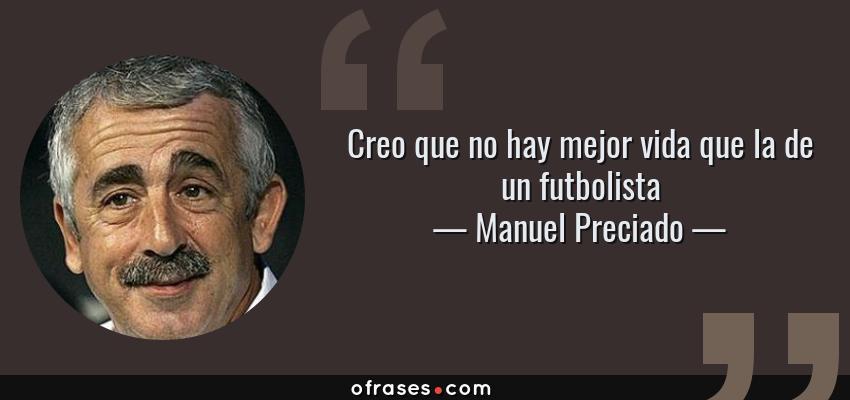 Frases de Manuel Preciado - Creo que no hay mejor vida que la de un futbolista