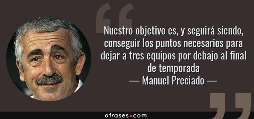 Frases de Manuel Preciado - Nuestro objetivo es, y seguirá siendo, conseguir los puntos necesarios para dejar a tres equipos por debajo al final de temporada