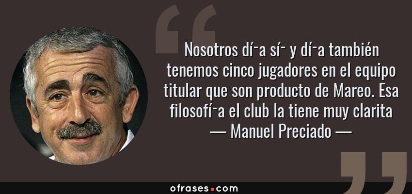 Frases de Manuel Preciado - Nosotros día sí y día también tenemos cinco jugadores en el equipo titular que son producto de Mareo. Esa filosofía el club la tiene muy clarita
