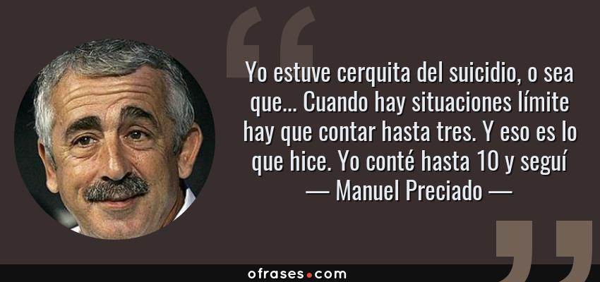 Frases de Manuel Preciado - Yo estuve cerquita del suicidio, o sea que... Cuando hay situaciones límite hay que contar hasta tres. Y eso es lo que hice. Yo conté hasta 10 y seguí