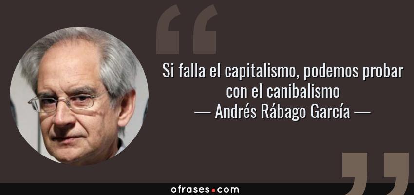 Frases de Andrés Rábago García - Si falla el capitalismo, podemos probar con el canibalismo