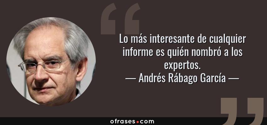Frases de Andrés Rábago García - Lo más interesante de cualquier informe es quién nombró a los expertos.