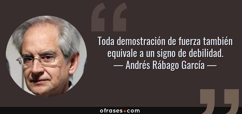 Frases de Andrés Rábago García - Toda demostración de fuerza también equivale a un signo de debilidad.