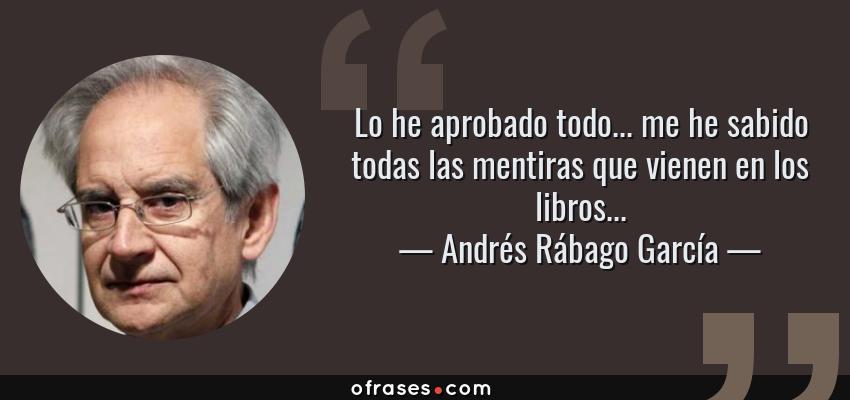 Frases de Andrés Rábago García - Lo he aprobado todo... me he sabido todas las mentiras que vienen en los libros...