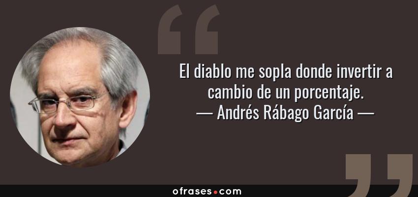 Frases de Andrés Rábago García - El diablo me sopla donde invertir a cambio de un porcentaje.